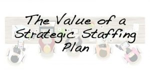 The Value of a Strategic Staffing Plan